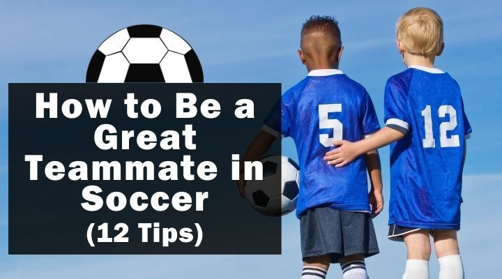 How to Be a Great Teammate in Soccer (12 Tips)